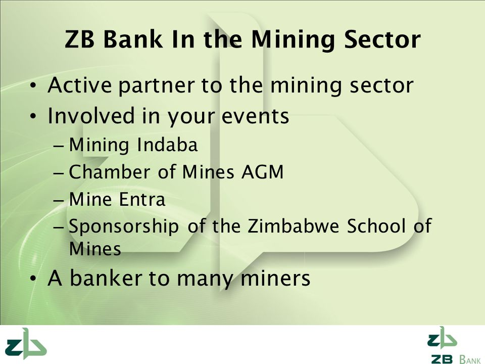ZB Bank In the Mining Sector Active partner to the mining sector Involved in your events – Mining Indaba – Chamber of Mines AGM – Mine Entra – Sponsorship of the Zimbabwe School of Mines A banker to many miners
