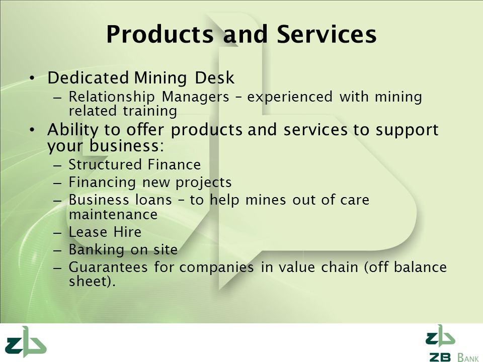 Products and Services Dedicated Mining Desk – Relationship Managers – experienced with mining related training Ability to offer products and services to support your business: – Structured Finance – Financing new projects – Business loans – to help mines out of care maintenance – Lease Hire – Banking on site – Guarantees for companies in value chain (off balance sheet).