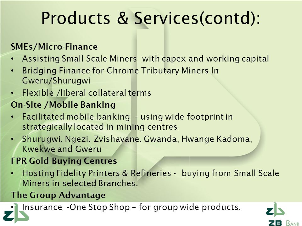 Products & Services(contd): SMEs/Micro-Finance Assisting Small Scale Miners with capex and working capital Bridging Finance for Chrome Tributary Miners In Gweru/Shurugwi Flexible /liberal collateral terms On-Site /Mobile Banking Facilitated mobile banking - using wide footprint in strategically located in mining centres Shurugwi, Ngezi, Zvishavane, Gwanda, Hwange Kadoma, Kwekwe and Gweru FPR Gold Buying Centres Hosting Fidelity Printers & Refineries - buying from Small Scale Miners in selected Branches.