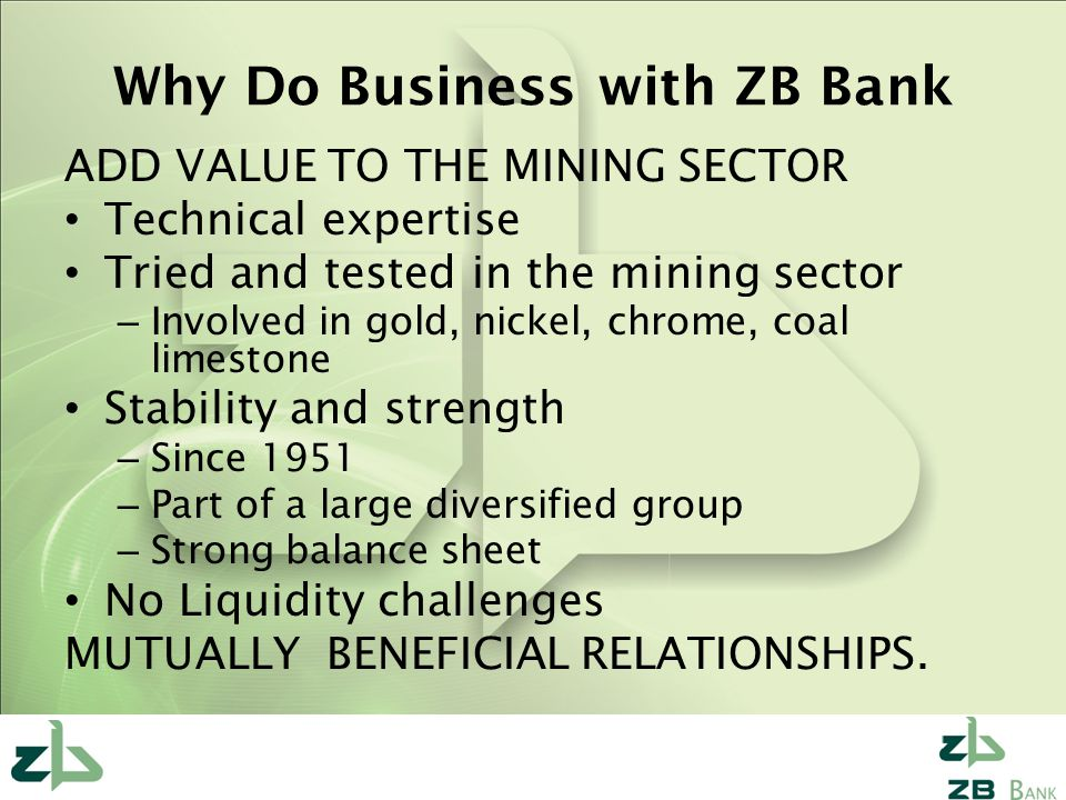 Why Do Business with ZB Bank ADD VALUE TO THE MINING SECTOR Technical expertise Tried and tested in the mining sector – Involved in gold, nickel, chrome, coal limestone Stability and strength – Since 1951 – Part of a large diversified group – Strong balance sheet No Liquidity challenges MUTUALLY BENEFICIAL RELATIONSHIPS.