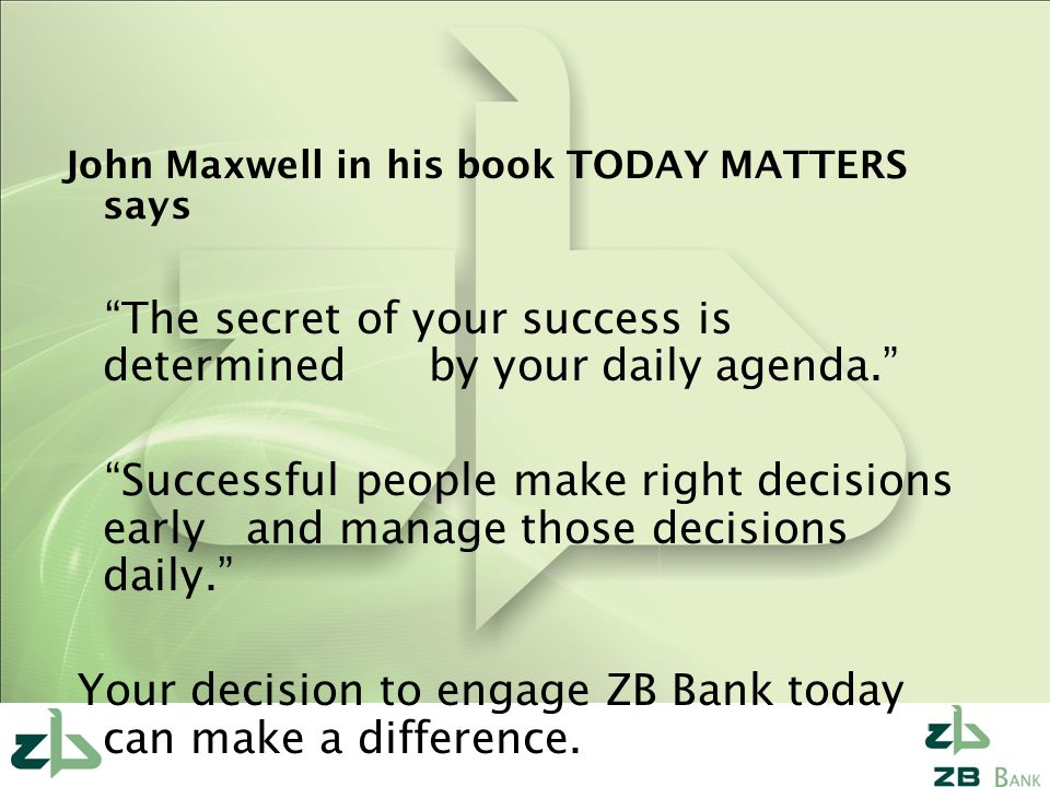 John Maxwell in his book TODAY MATTERS says The secret of your success is determined by your daily agenda. Successful people make right decisions early and manage those decisions daily. Your decision to engage ZB Bank today can make a difference.