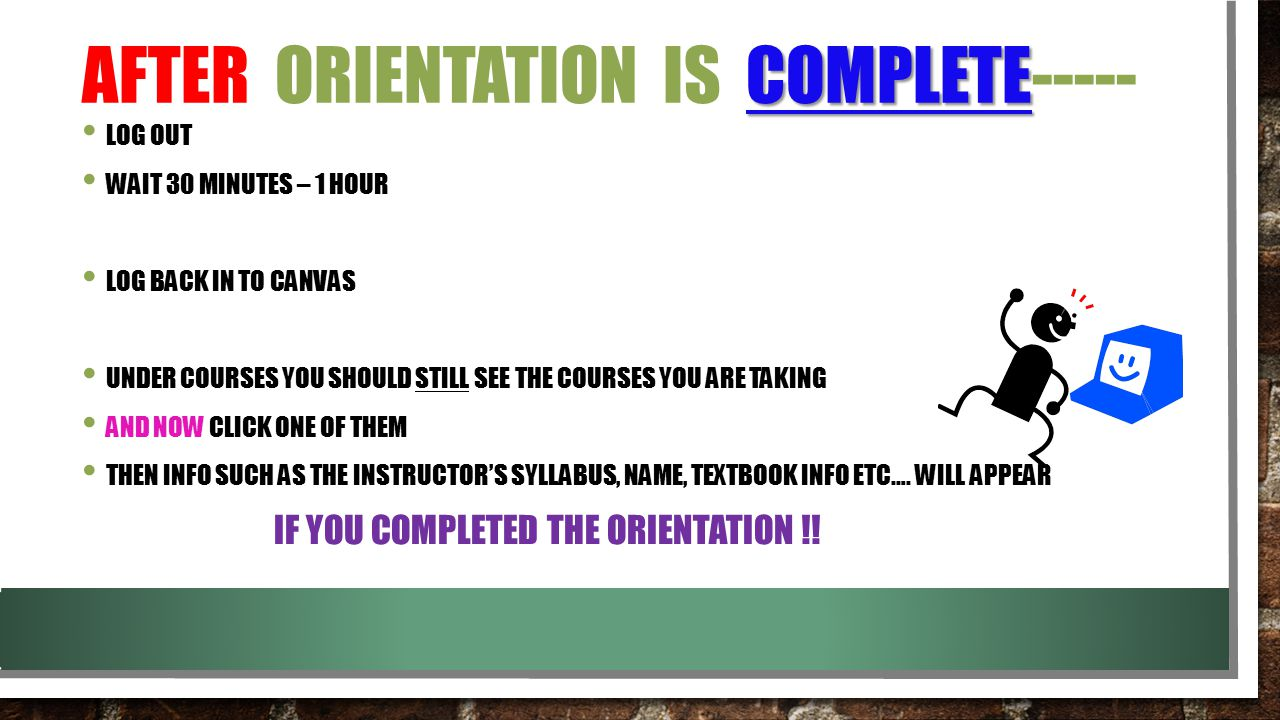 COMPLETE AFTER ORIENTATION IS COMPLETE----- LOG OUT WAIT 30 MINUTES – 1 HOUR LOG BACK IN TO CANVAS UNDER COURSES YOU SHOULD STILL SEE THE COURSES YOU ARE TAKING AND NOW CLICK ONE OF THEM THEN INFO SUCH AS THE INSTRUCTOR'S SYLLABUS, NAME, TEXTBOOK INFO ETC….