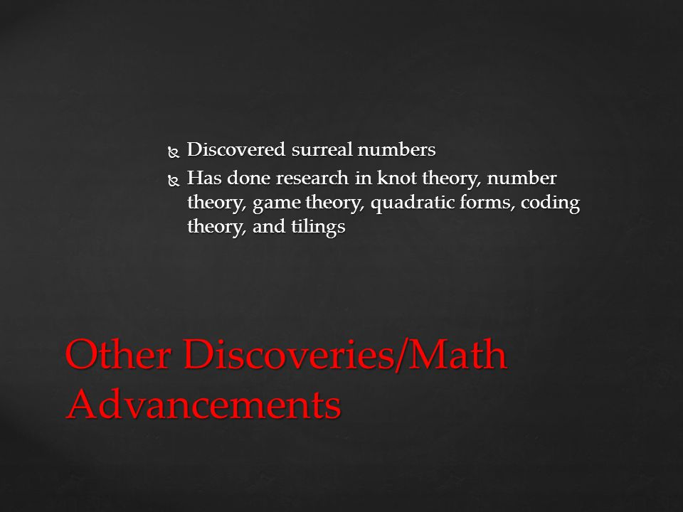  Discovered surreal numbers  Has done research in knot theory, number theory, game theory, quadratic forms, coding theory, and tilings Other Discoveries/Math Advancements