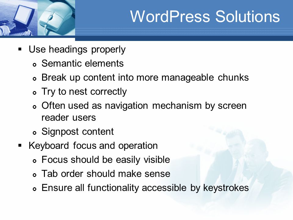 WordPress Solutions  Images – correct use of alternate text ( alt attribute)  Describe what image shows or what it represents  Links  Ensure that destination is clear from the link: My blog post: Read more rather than My blog post: Read more  If link opens new tab or window inform the user