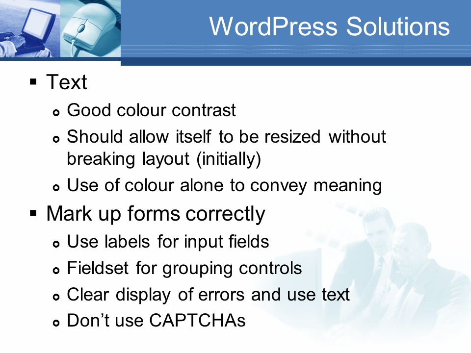 WordPress Solutions  Use headings properly  Semantic elements  Break up content into more manageable chunks  Try to nest correctly  Often used as navigation mechanism by screen reader users  Signpost content  Keyboard focus and operation  Focus should be easily visible  Tab order should make sense  Ensure all functionality accessible by keystrokes