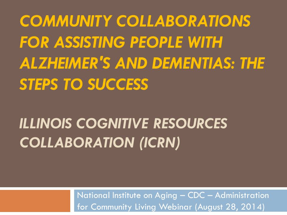 COMMUNITY COLLABORATIONS FOR ASSISTING PEOPLE WITH ALZHEIMER S AND DEMENTIAS: THE STEPS TO SUCCESS ILLINOIS COGNITIVE RESOURCES COLLABORATION (ICRN) National Institute on Aging – CDC – Administration for Community Living Webinar (August 28, 2014)