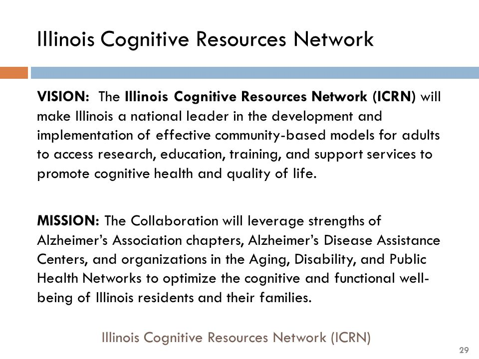 Illinois Cognitive Resources Network VISION: The Illinois Cognitive Resources Network (ICRN) will make Illinois a national leader in the development and implementation of effective community-based models for adults to access research, education, training, and support services to promote cognitive health and quality of life.