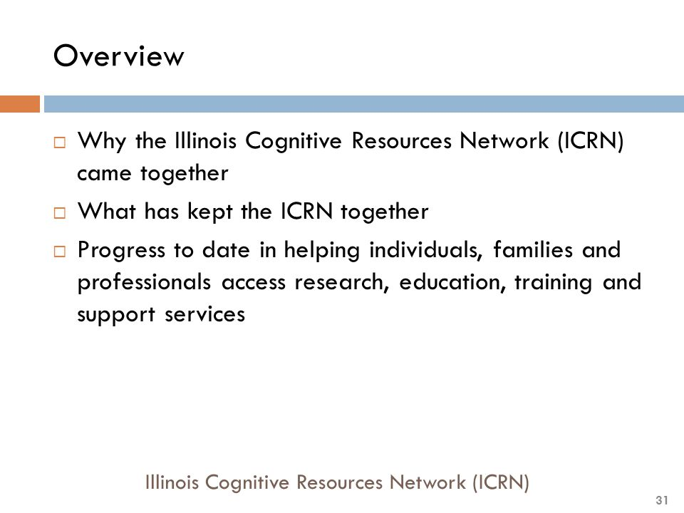 Overview  Why the Illinois Cognitive Resources Network (ICRN) came together  What has kept the ICRN together  Progress to date in helping individua