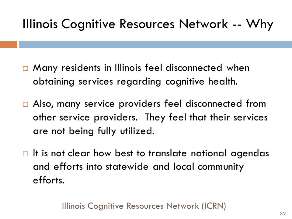 Illinois Cognitive Resources Network -- Why  Many residents in Illinois feel disconnected when obtaining services regarding cognitive health.  Also,