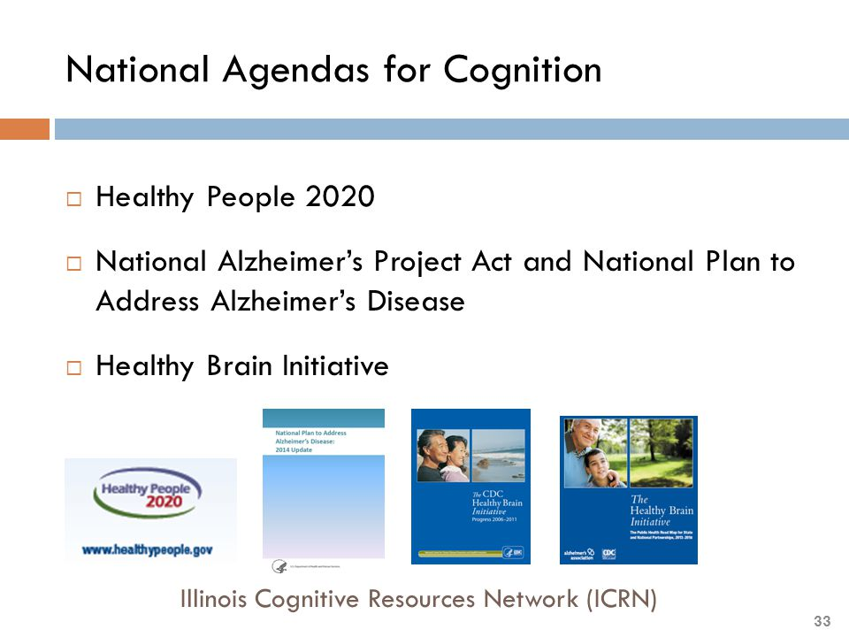 National Agendas for Cognition  Healthy People 2020  National Alzheimer's Project Act and National Plan to Address Alzheimer's Disease  Healthy Bra