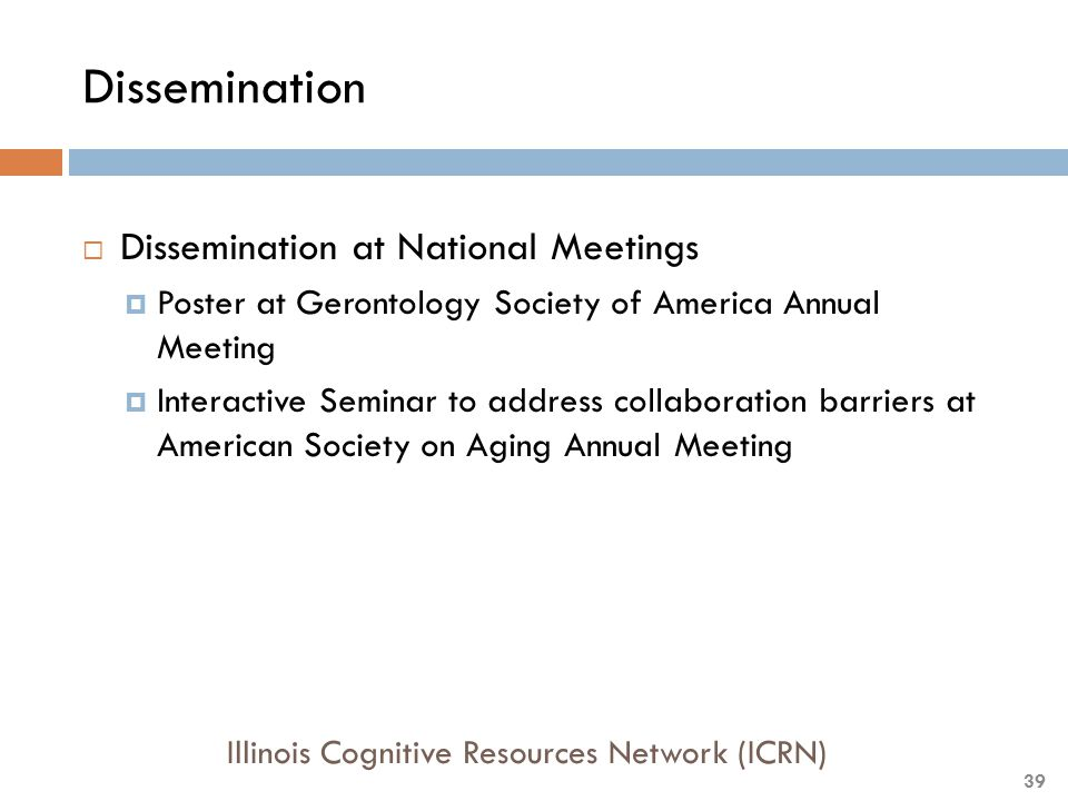 Dissemination  Dissemination at National Meetings  Poster at Gerontology Society of America Annual Meeting  Interactive Seminar to address collaboration barriers at American Society on Aging Annual Meeting Illinois Cognitive Resources Network (ICRN) 39