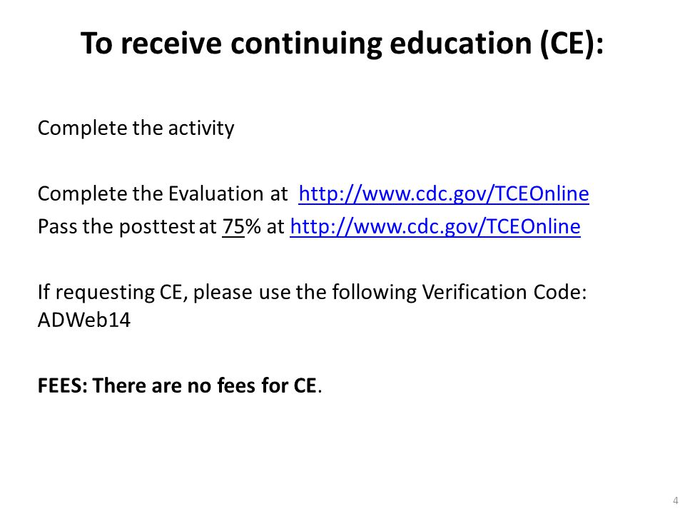 To receive continuing education (CE): Complete the activity Complete the Evaluation at http://www.cdc.gov/TCEOnlinehttp://www.cdc.gov/TCEOnline Pass t