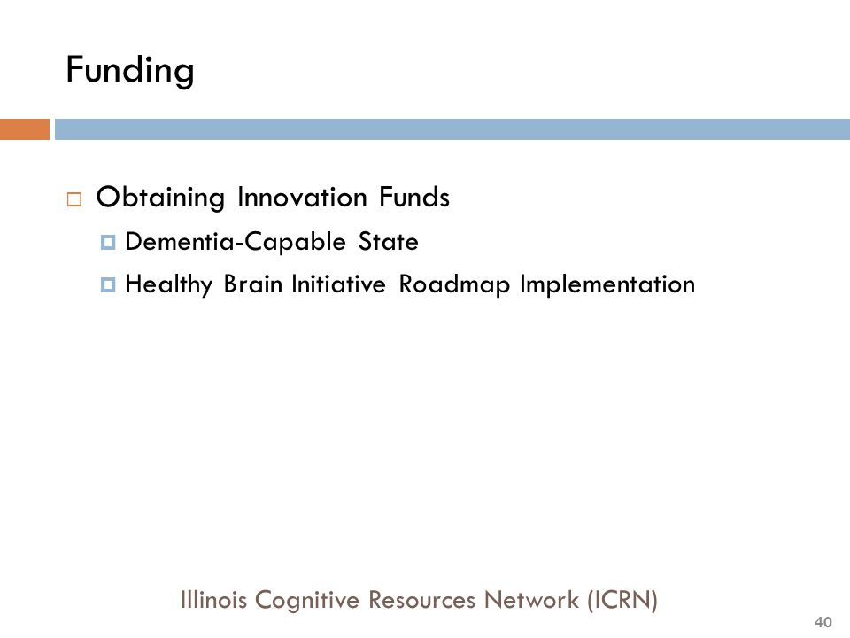 Funding  Obtaining Innovation Funds  Dementia-Capable State  Healthy Brain Initiative Roadmap Implementation Illinois Cognitive Resources Network (ICRN) 40
