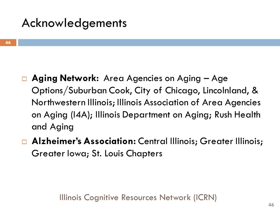 Acknowledgements  Aging Network: Area Agencies on Aging – Age Options/Suburban Cook, City of Chicago, Lincolnland, & Northwestern Illinois; Illinois Association of Area Agencies on Aging (I4A); Illinois Department on Aging; Rush Health and Aging  Alzheimer's Association: Central Illinois; Greater Illinois; Greater Iowa; St.