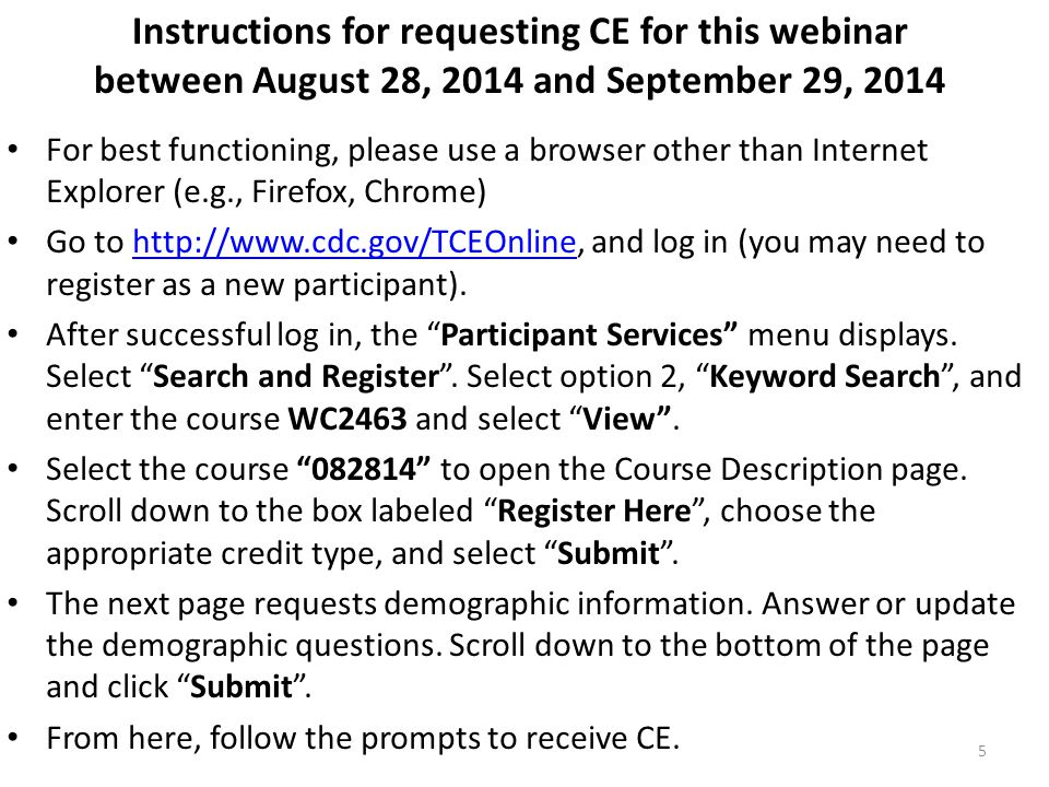 Instructions for requesting CE between September 30, 2014 and up to September 30, 2016 For best functioning, please use a browser other than Internet Explorer (e.g., Firefox, Chrome) Go to http://www.cdc.gov/TCEOnline, and log in (you may need to register as a new participant).http://www.cdc.gov/TCEOnline After successful log in, the Participant Services menu displays.