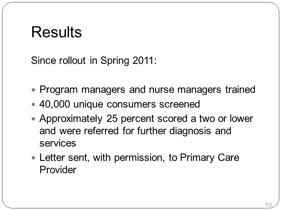Results Since rollout in Spring 2011: Program managers and nurse managers trained 40,000 unique consumers screened Approximately 25 percent scored a two or lower and were referred for further diagnosis and services Letter sent, with permission, to Primary Care Provider 52