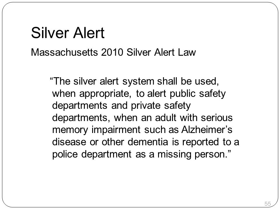 Silver Alert Massachusetts 2010 Silver Alert Law The silver alert system shall be used, when appropriate, to alert public safety departments and private safety departments, when an adult with serious memory impairment such as Alzheimer's disease or other dementia is reported to a police department as a missing person. 55