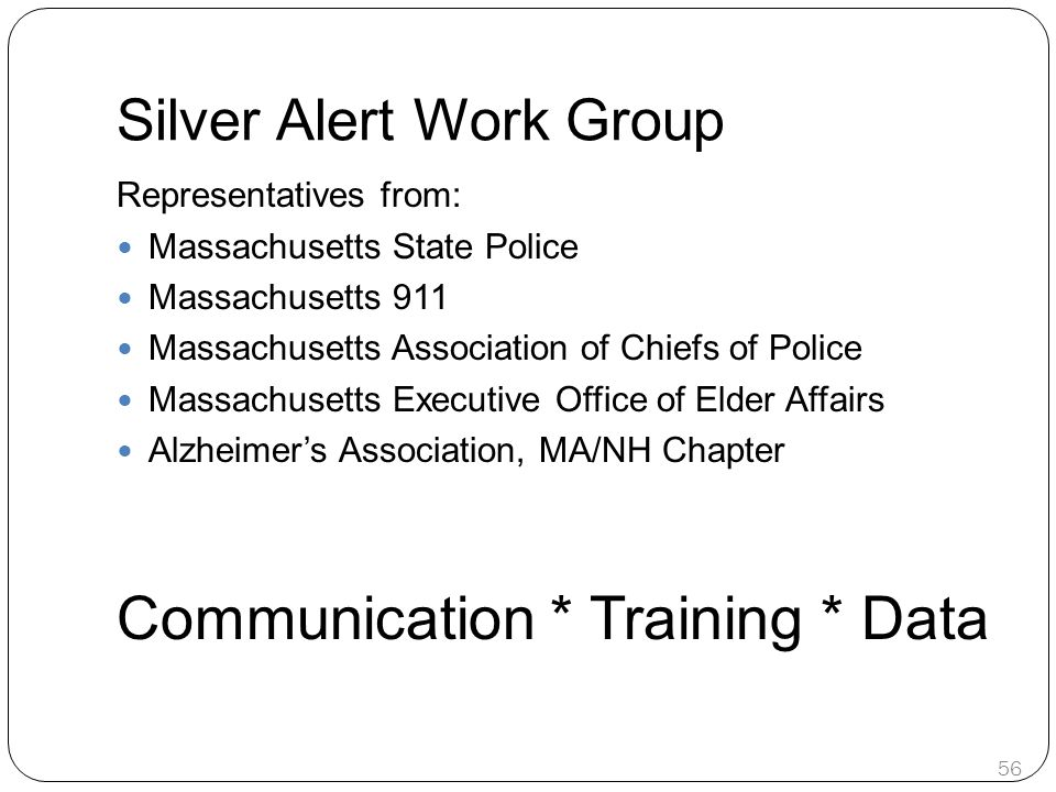 Silver Alert Work Group Representatives from: Massachusetts State Police Massachusetts 911 Massachusetts Association of Chiefs of Police Massachusetts Executive Office of Elder Affairs Alzheimer's Association, MA/NH Chapter Communication * Training * Data 56