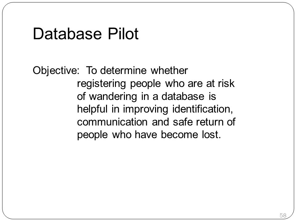 Database Pilot Objective: To determine whether registering people who are at risk of wandering in a database is helpful in improving identification, c