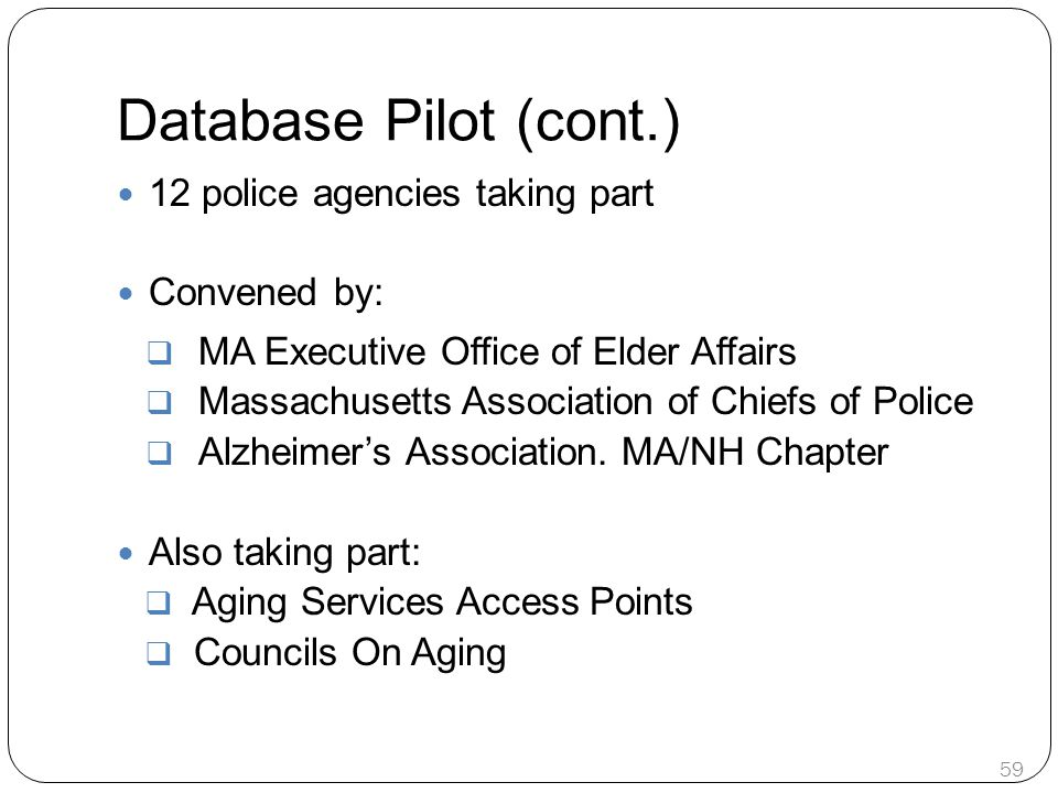Database Pilot (cont.) 12 police agencies taking part Convened by:  MA Executive Office of Elder Affairs  Massachusetts Association of Chiefs of Police  Alzheimer's Association.