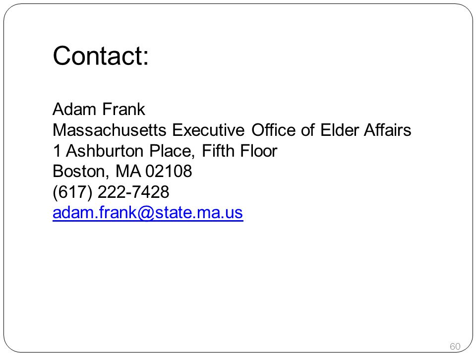 Contact: Adam Frank Massachusetts Executive Office of Elder Affairs 1 Ashburton Place, Fifth Floor Boston, MA 02108 (617) 222-7428 adam.frank@state.ma.us 60