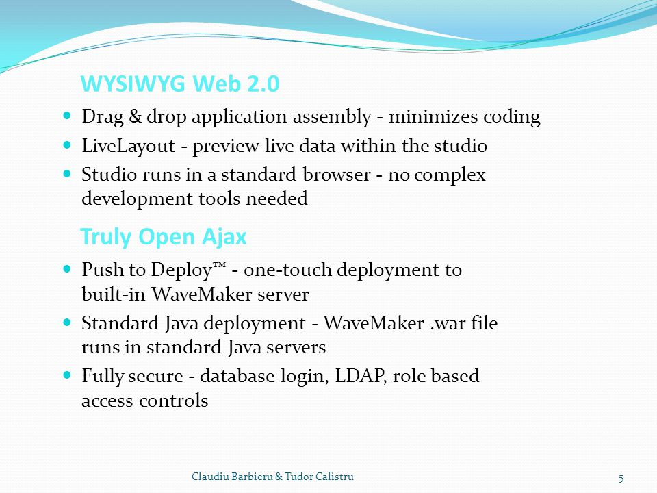 WYSIWYG Web 2.0 Truly Open Ajax Drag & drop application assembly - minimizes coding LiveLayout - preview live data within the studio Studio runs in a