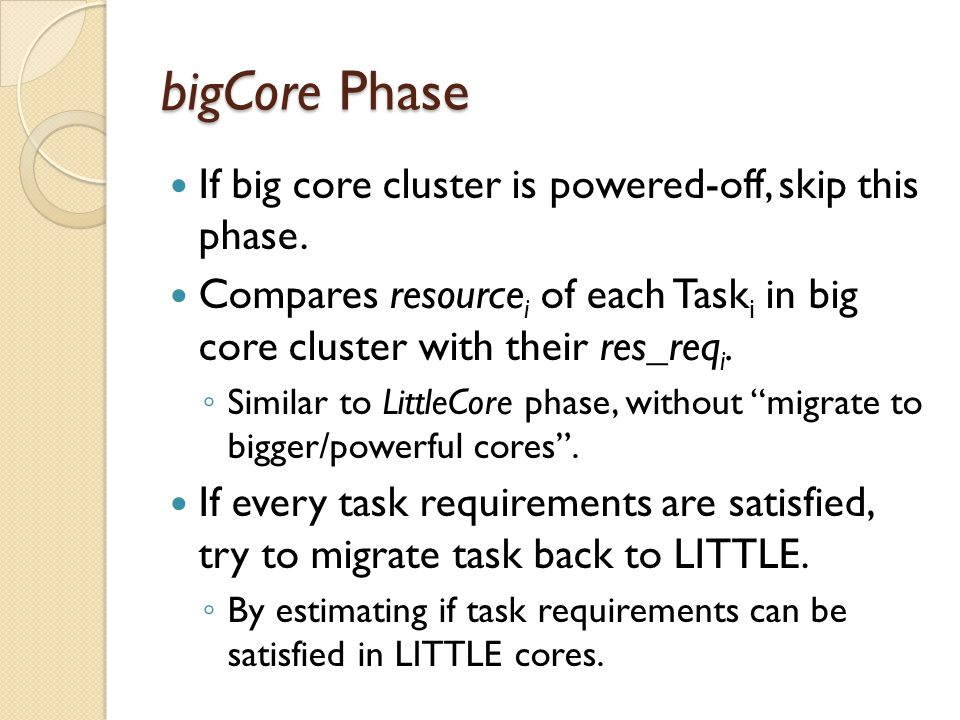 bigCore Phase If big core cluster is powered-off, skip this phase. Compares resource i of each Task i in big core cluster with their res_req i. ◦ Simi
