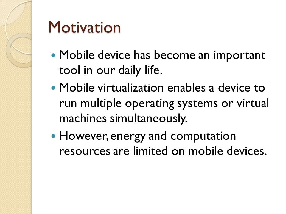 Motivation Mobile device has become an important tool in our daily life. Mobile virtualization enables a device to run multiple operating systems or v