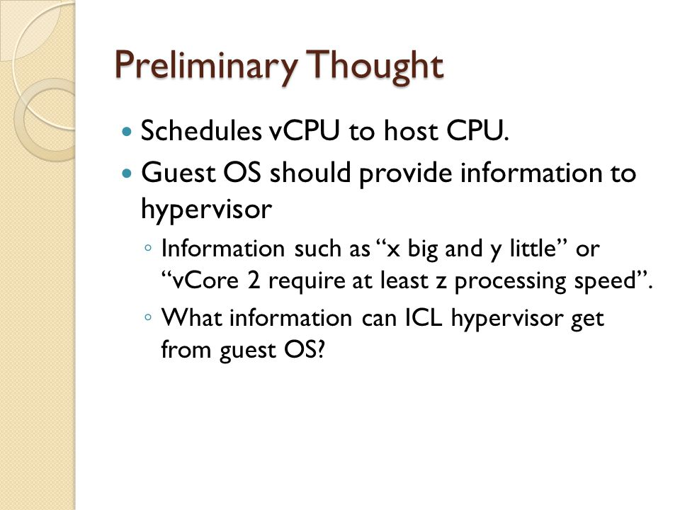 "Preliminary Thought Schedules vCPU to host CPU. Guest OS should provide information to hypervisor ◦ Information such as ""x big and y little"" or ""vCore"