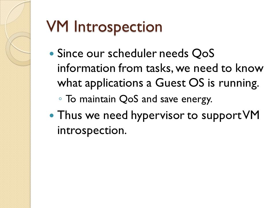 VM Introspection Since our scheduler needs QoS information from tasks, we need to know what applications a Guest OS is running. ◦ To maintain QoS and