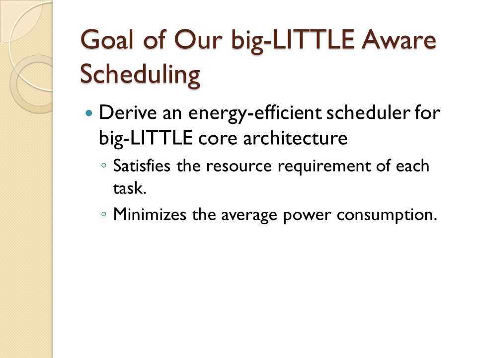 Goal of Our big-LITTLE Aware Scheduling Derive an energy-efficient scheduler for big-LITTLE core architecture ◦ Satisfies the resource requirement of