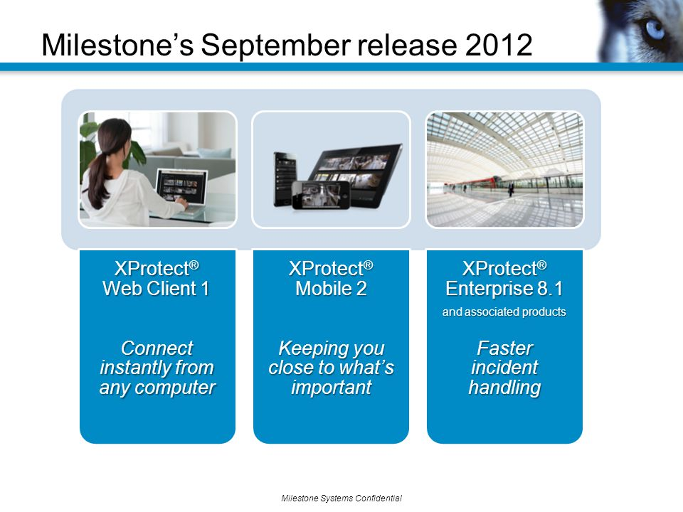 Milestone Systems Confidential Milestone's September release 2012 XProtect ® Web Client 1 Connect instantly from any computer XProtect ® Mobile 2 Keeping you close to what's important XProtect ® Enterprise 8.1 and associated products Faster incident handling