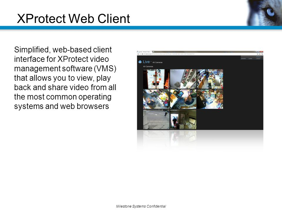 Milestone Systems Confidential Simplified, web-based client interface for XProtect video management software (VMS) that allows you to view, play back and share video from all the most common operating systems and web browsers XProtect Web Client
