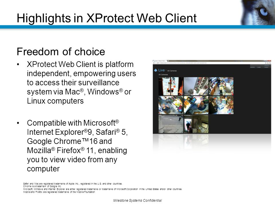 Milestone Systems Confidential Freedom of choice XProtect Web Client is platform independent, empowering users to access their surveillance system via Mac ®, Windows ® or Linux computers Compatible with Microsoft ® Internet Explorer ® 9, Safari ® 5, Google Chrome™16 and Mozilla ® Firefox ® 11, enabling you to view video from any computer Highlights in XProtect Web Client Safari and Mac are registered trademarks of Apple Inc., registered in the U.S.