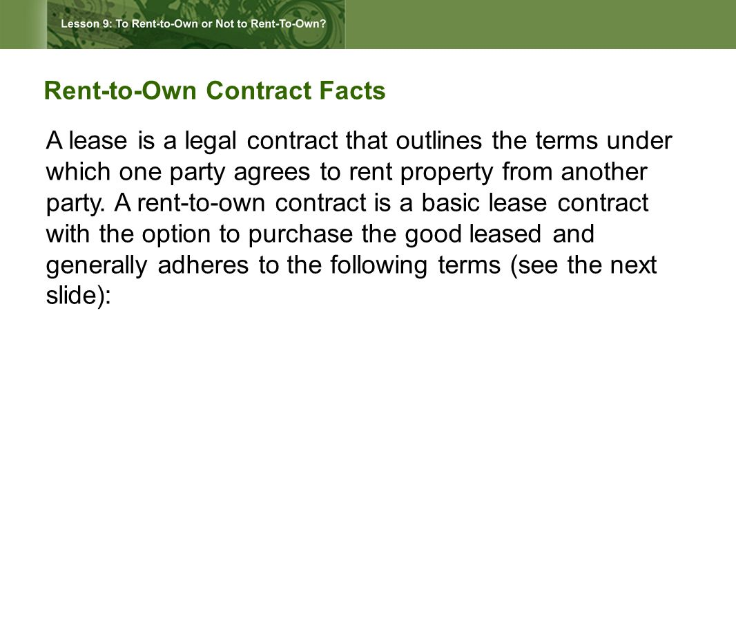 Rent-to-Own Contract Facts A lease is a legal contract that outlines the terms under which one party agrees to rent property from another party.