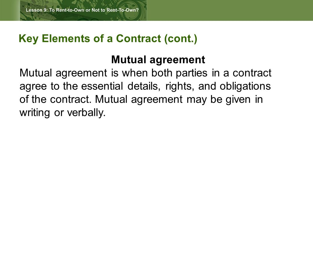 Key Elements of a Contract (cont.) Mutual agreement Mutual agreement is when both parties in a contract agree to the essential details, rights, and obligations of the contract.