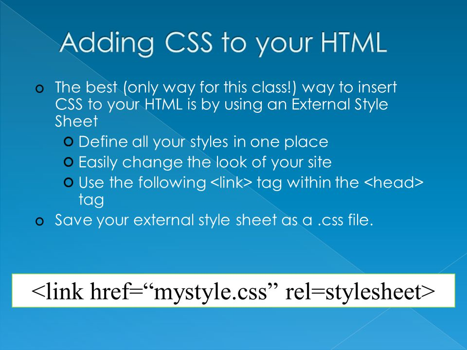 The best (only way for this class!) way to insert CSS to your HTML is by using an External Style Sheet Define all your styles in one place Easily change the look of your site Use the following tag within the tag Save your external style sheet as a.css file.