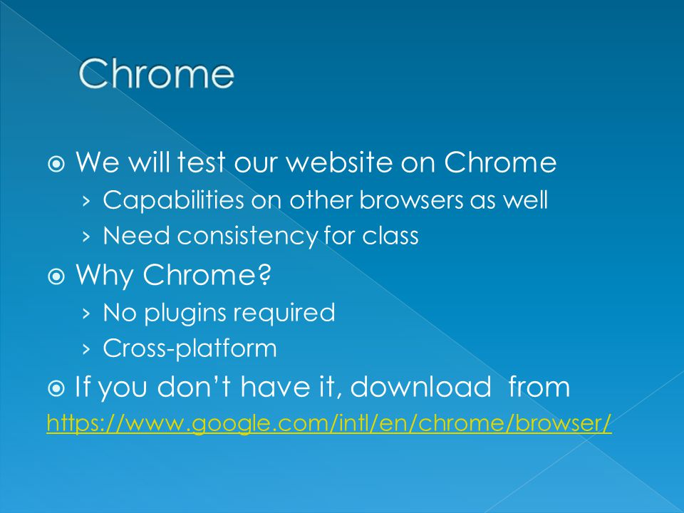  We will test our website on Chrome › Capabilities on other browsers as well › Need consistency for class  Why Chrome? › No plugins required › Cross