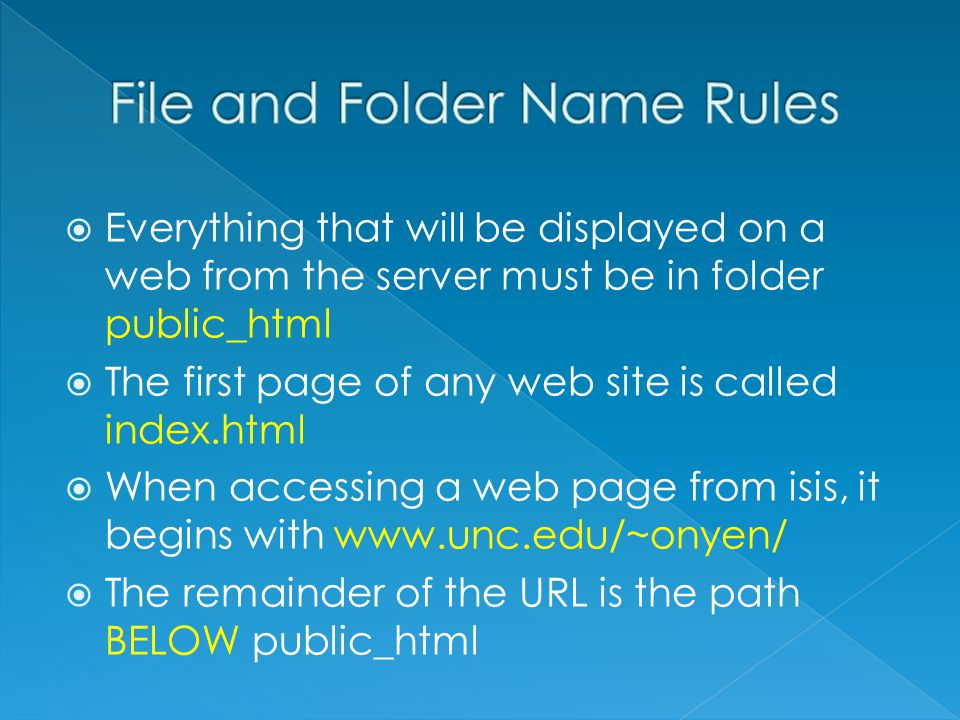  Everything that will be displayed on a web from the server must be in folder public_html  The first page of any web site is called index.html  When accessing a web page from isis, it begins with www.unc.edu/~onyen/  The remainder of the URL is the path BELOW public_html