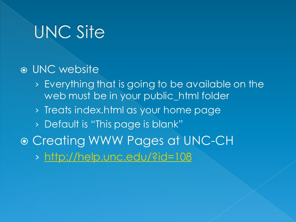  UNC website › Everything that is going to be available on the web must be in your public_html folder › Treats index.html as your home page › Default is This page is blank  Creating WWW Pages at UNC-CH › http://help.unc.edu/?id=108 http://help.unc.edu/?id=108
