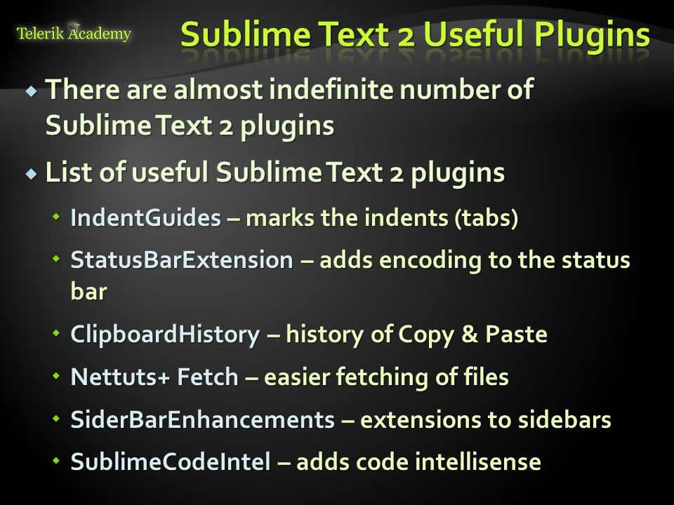  There are almost indefinite number of Sublime Text 2 plugins  List of useful Sublime Text 2 plugins  IndentGuides – marks the indents (tabs)  Sta
