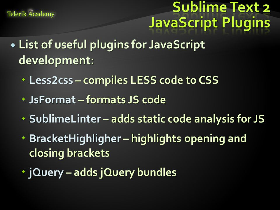  List of useful plugins for JavaScript development:  Less 2 css – compiles LESS code to CSS  JsFormat – formats JS code  SublimeLinter – adds stat