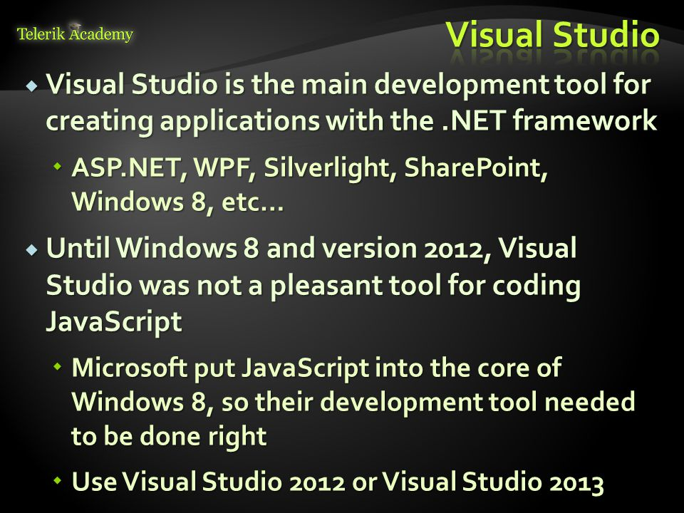  Visual Studio is the main development tool for creating applications with the.NET framework  ASP.NET, WPF, Silverlight, SharePoint, Windows 8, etc…