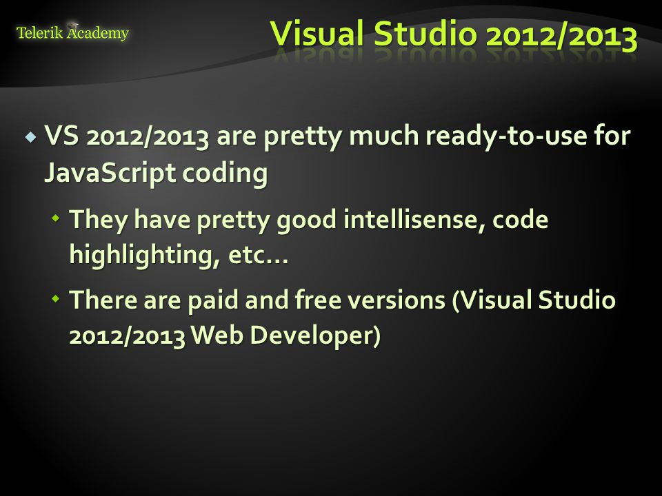 VS 2012/2013 are pretty much ready-to-use for JavaScript coding  They have pretty good intellisense, code highlighting, etc…  There are paid and f