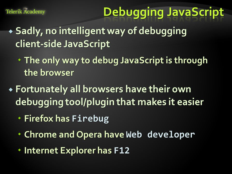  Sadly, no intelligent way of debugging client-side JavaScript  The only way to debug JavaScript is through the browser  Fortunately all browsers h