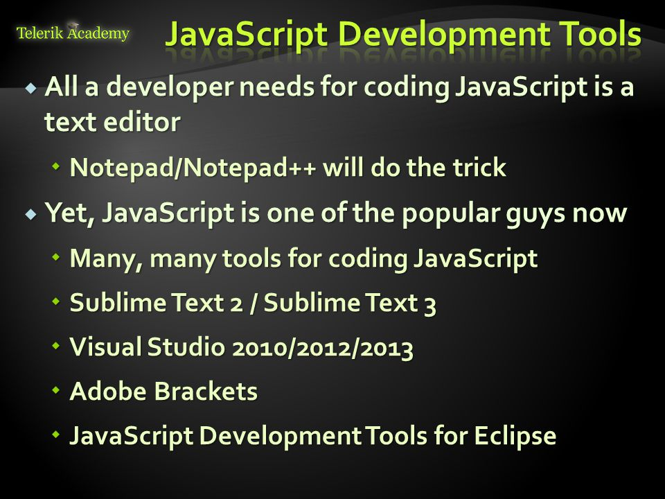  All a developer needs for coding JavaScript is a text editor  Notepad/Notepad++ will do the trick  Yet, JavaScript is one of the popular guys now