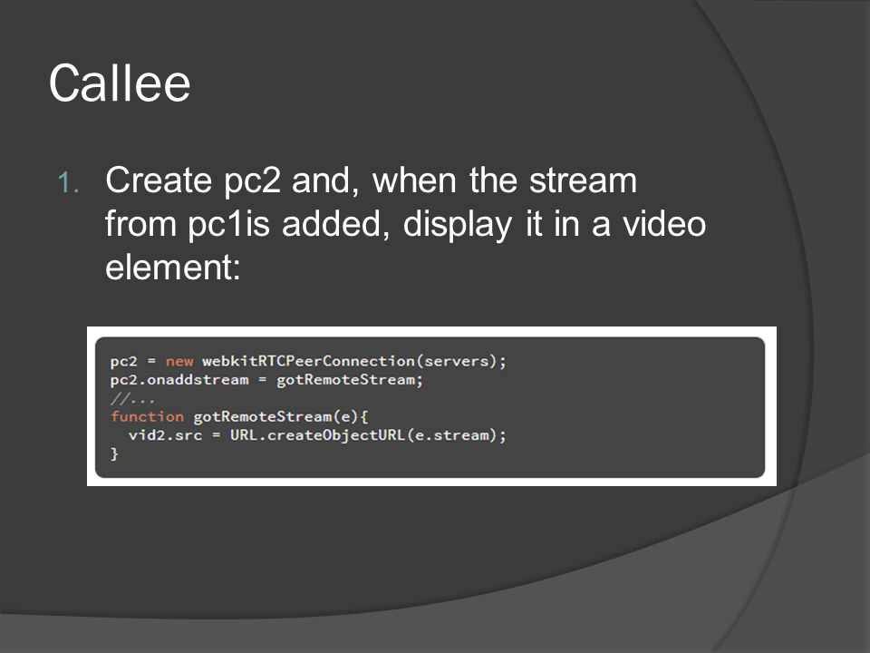 Callee 1. Create pc2 and, when the stream from pc1is added, display it in a video element: