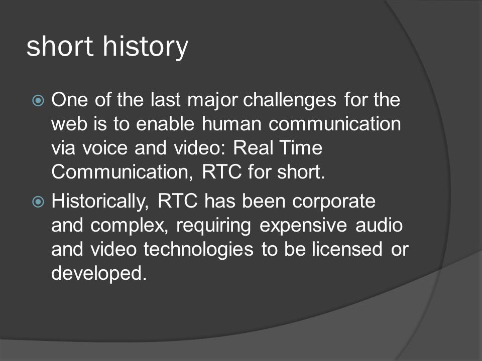 short history  One of the last major challenges for the web is to enable human communication via voice and video: Real Time Communication, RTC for sh