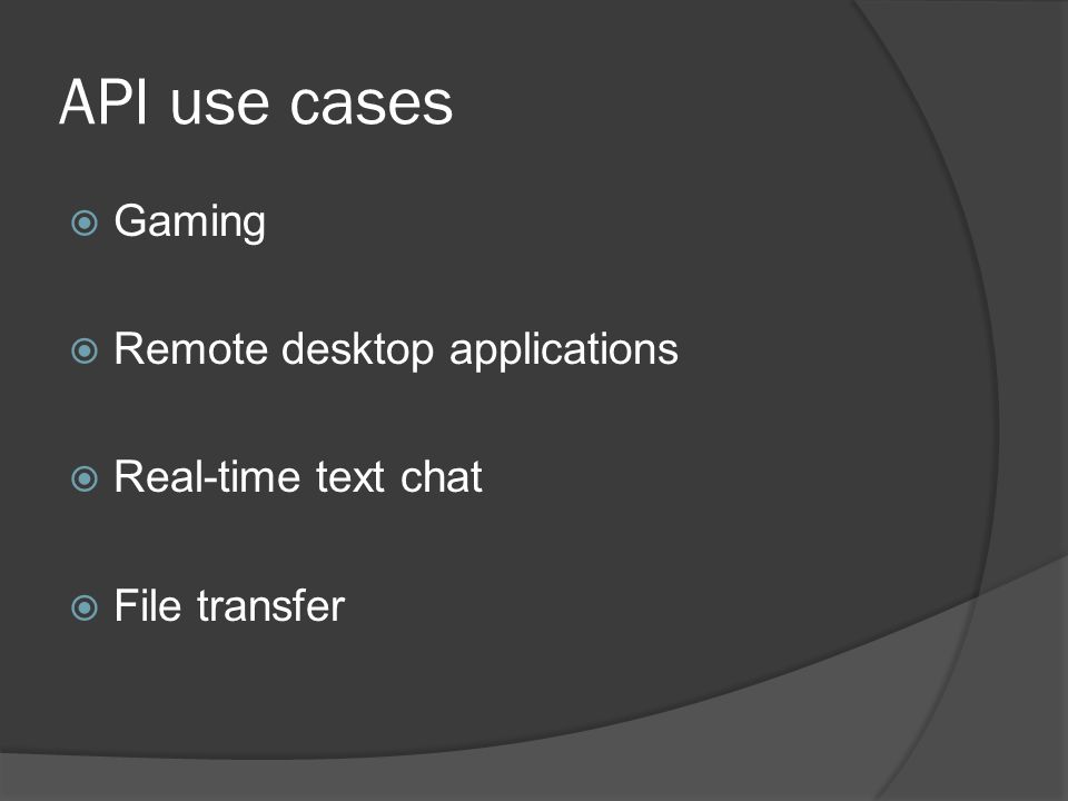 API use cases  Gaming  Remote desktop applications  Real-time text chat  File transfer