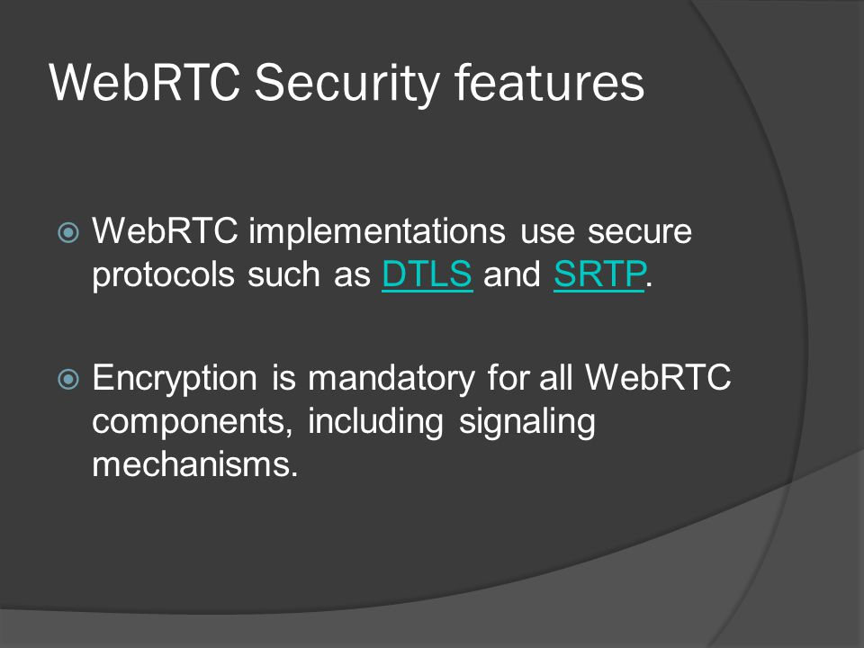 WebRTC Security features  WebRTC implementations use secure protocols such as DTLS and SRTP.DTLSSRTP  Encryption is mandatory for all WebRTC compone